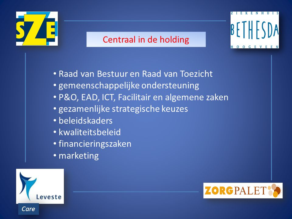 Care Raad van Bestuur en Raad van Toezicht gemeenschappelijke ondersteuning P&O, EAD, ICT, Facilitair en algemene zaken gezamenlijke strategische keuzes beleidskaders kwaliteitsbeleid financieringszaken marketing Centraal in de holding