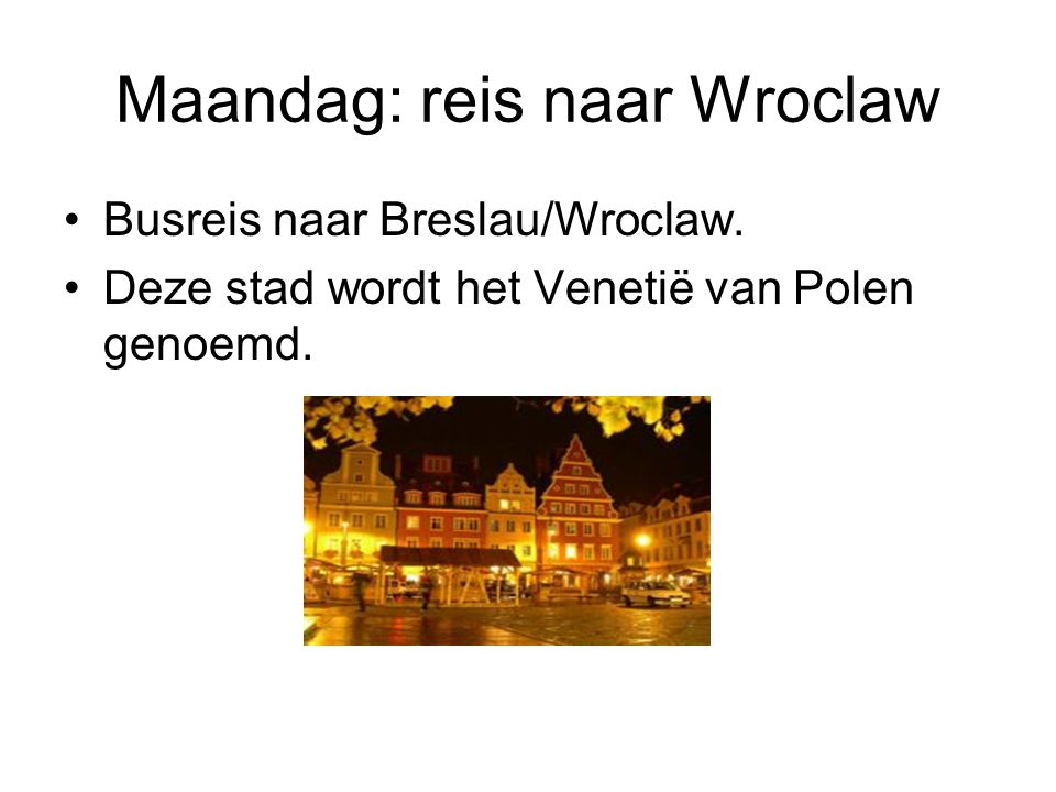 Maandag: reis naar Wroclaw Busreis naar Breslau/Wroclaw. Deze stad wordt het Venetië van Polen genoemd.