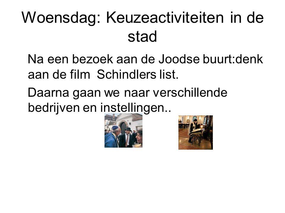 Woensdag: Keuzeactiviteiten in de stad Na een bezoek aan de Joodse buurt:denk aan de film Schindlers list. Daarna gaan we naar verschillende bedrijven