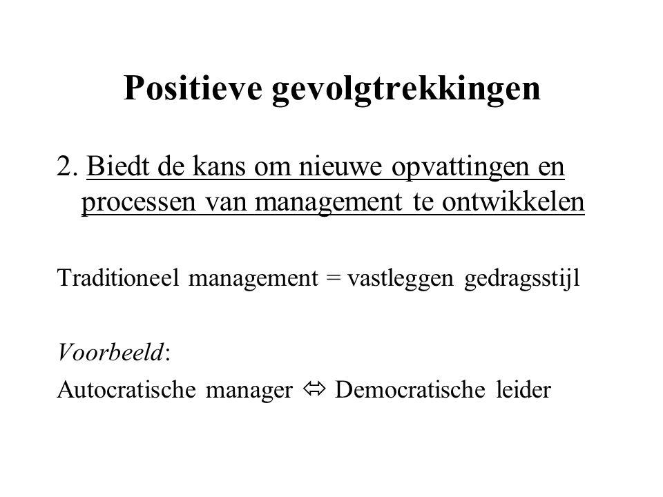 Positieve gevolgtrekkingen 2. Biedt de kans om nieuwe opvattingen en processen van management te ontwikkelen Traditioneel management = vastleggen gedr
