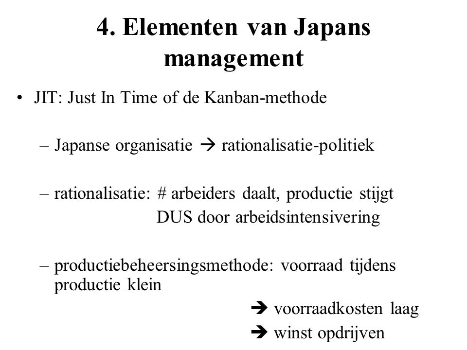 4. Elementen van Japans management JIT: Just In Time of de Kanban-methode –Japanse organisatie  rationalisatie-politiek –rationalisatie: # arbeiders