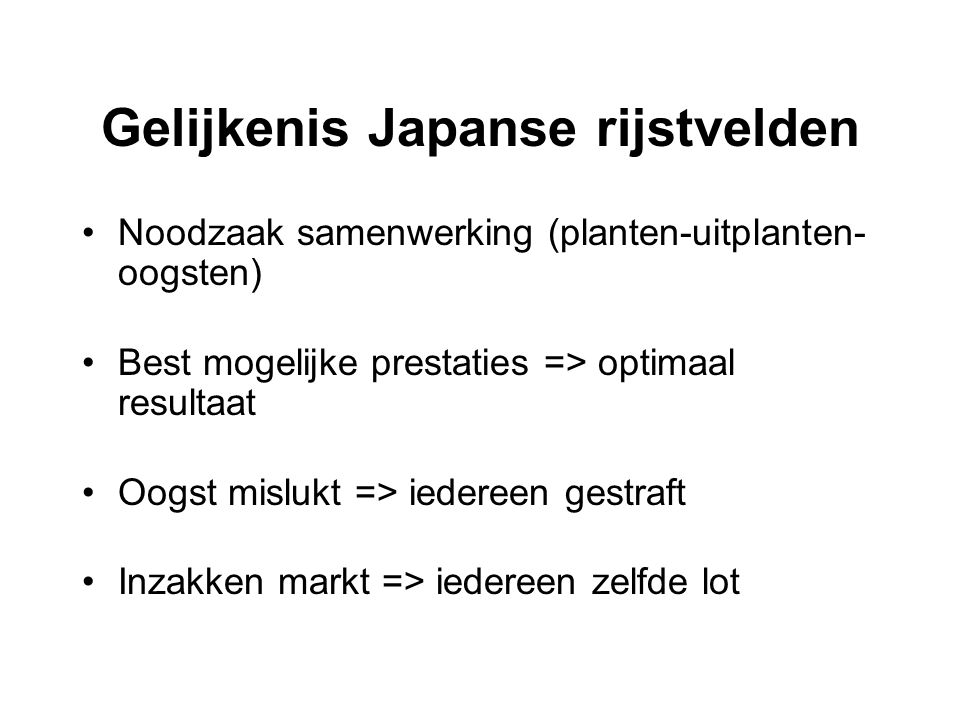 Gelijkenis Japanse rijstvelden Noodzaak samenwerking (planten-uitplanten- oogsten) Best mogelijke prestaties => optimaal resultaat Oogst mislukt => ie