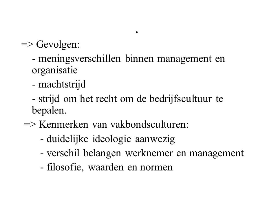 . => Gevolgen: - meningsverschillen binnen management en organisatie - machtstrijd - strijd om het recht om de bedrijfscultuur te bepalen. => Kenmerke