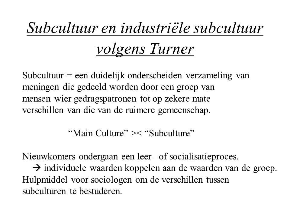 Subcultuur en industriële subcultuur volgens Turner Subcultuur = een duidelijk onderscheiden verzameling van meningen die gedeeld worden door een groe