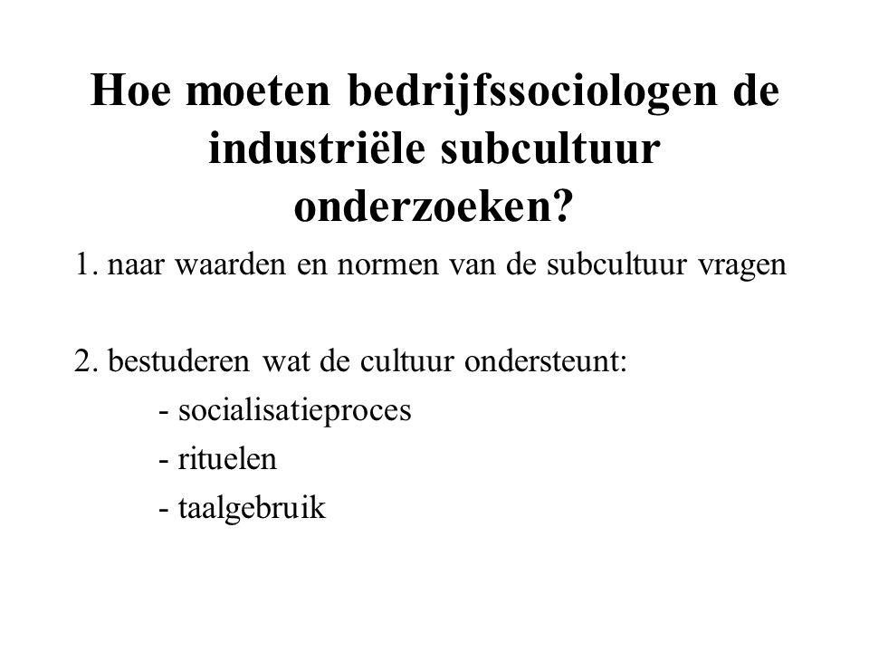 Hoe moeten bedrijfssociologen de industriële subcultuur onderzoeken? 1. naar waarden en normen van de subcultuur vragen 2. bestuderen wat de cultuur o