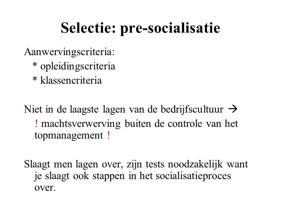 Selectie: pre-socialisatie Aanwervingscriteria: * opleidingscriteria * klassencriteria Niet in de laagste lagen van de bedrijfscultuur  ! machtsverwe