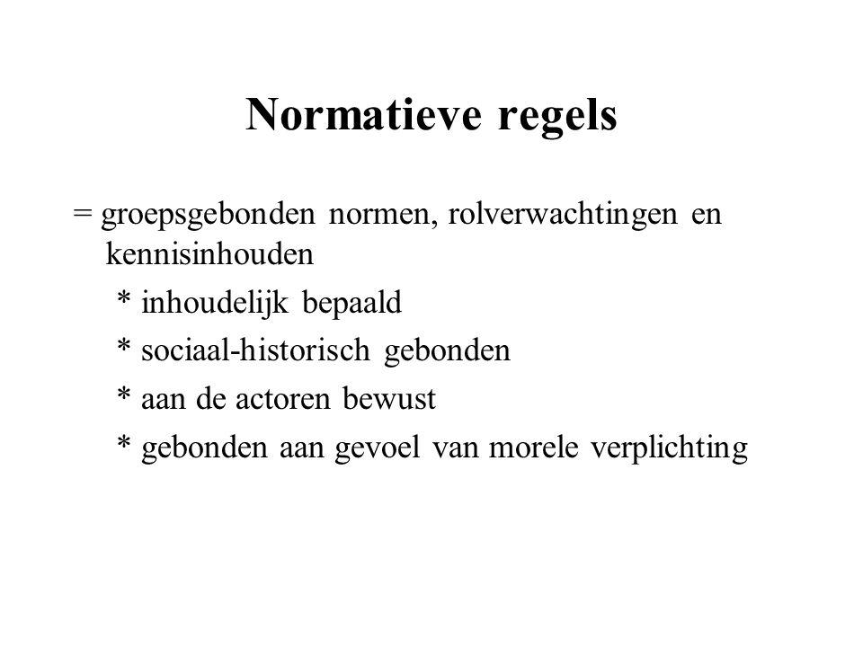 Normatieve regels = groepsgebonden normen, rolverwachtingen en kennisinhouden * inhoudelijk bepaald * sociaal-historisch gebonden * aan de actoren bew