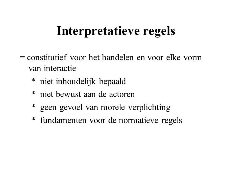 Interpretatieve regels = constitutief voor het handelen en voor elke vorm van interactie * niet inhoudelijk bepaald * niet bewust aan de actoren * gee