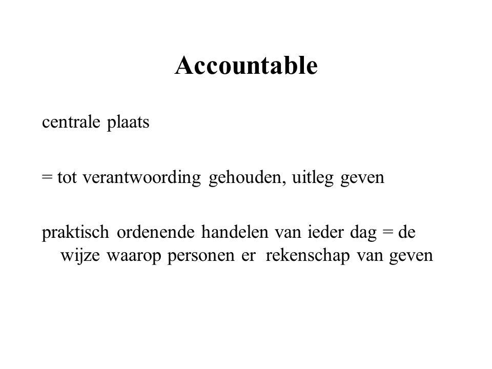 Accountable centrale plaats = tot verantwoording gehouden, uitleg geven praktisch ordenende handelen van ieder dag = de wijze waarop personen er reken