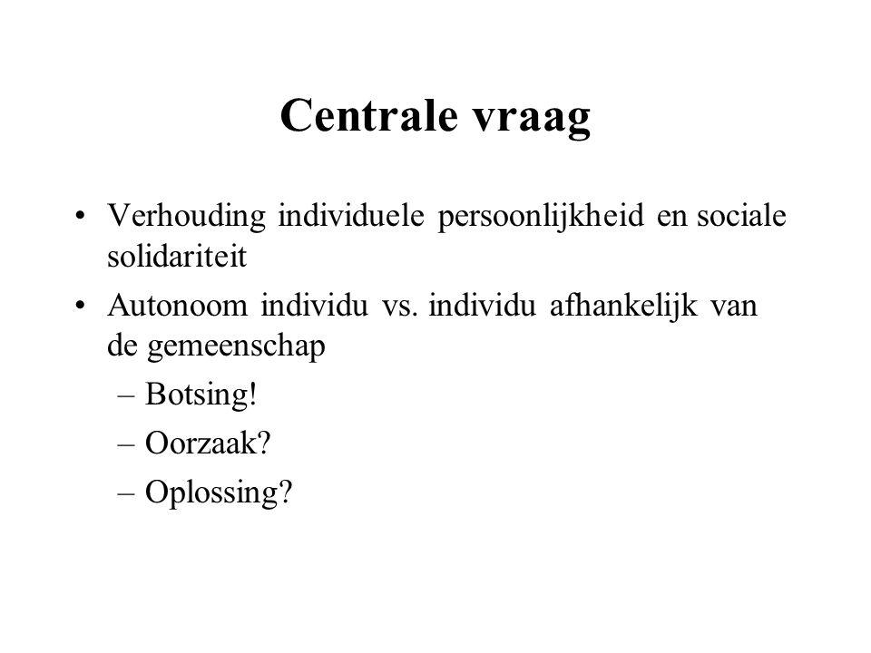 Centrale vraag Verhouding individuele persoonlijkheid en sociale solidariteit Autonoom individu vs. individu afhankelijk van de gemeenschap –Botsing!