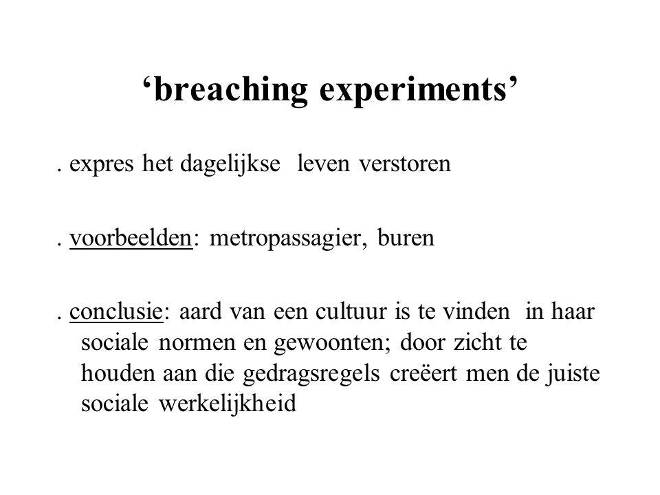 'breaching experiments'. expres het dagelijkse leven verstoren. voorbeelden: metropassagier, buren. conclusie: aard van een cultuur is te vinden in ha