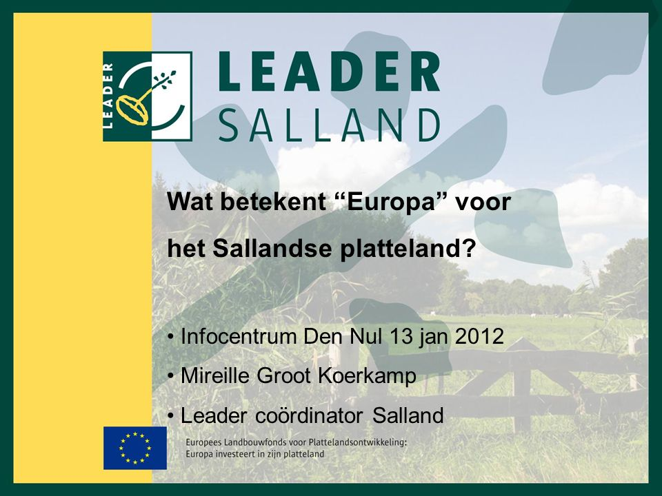 """Wat betekent """"Europa"""" voor het Sallandse platteland? Infocentrum Den Nul 13 jan 2012 Mireille Groot Koerkamp Leader coördinator Salland"""