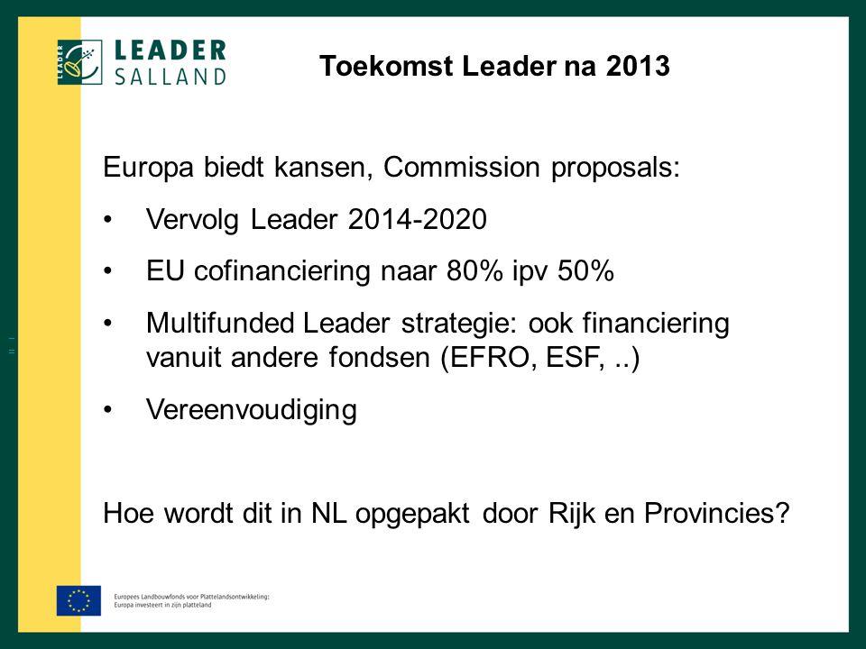 Toekomst Leader na 2013 Europa biedt kansen, Commission proposals: Vervolg Leader 2014-2020 EU cofinanciering naar 80% ipv 50% Multifunded Leader stra