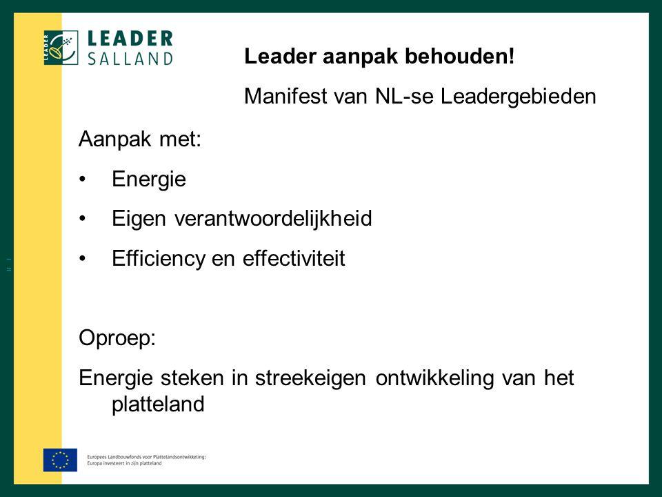 Leader aanpak behouden! Manifest van NL-se Leadergebieden Aanpak met: Energie Eigen verantwoordelijkheid Efficiency en effectiviteit Oproep: Energie s