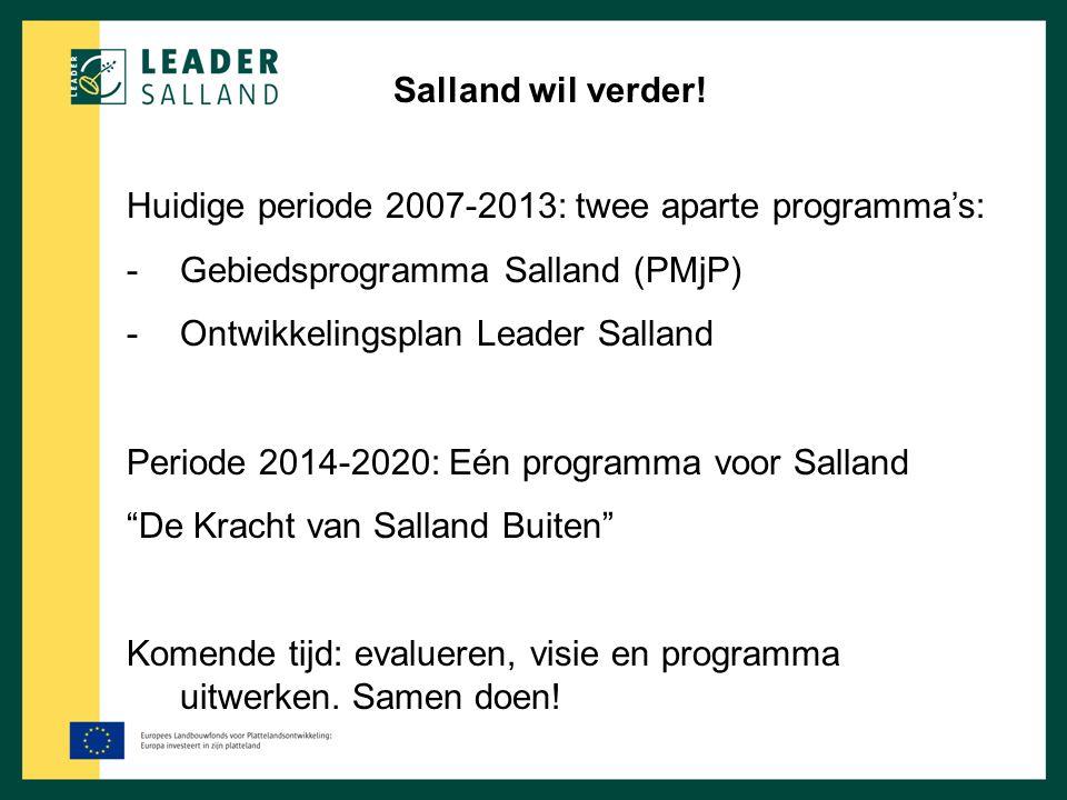 Salland wil verder! Huidige periode 2007-2013: twee aparte programma's: -Gebiedsprogramma Salland (PMjP) -Ontwikkelingsplan Leader Salland Periode 201