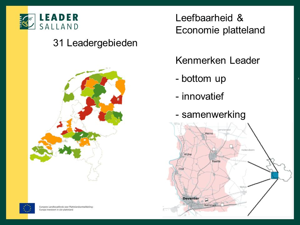 31 Leadergebieden Kenmerken Leader - bottom up - innovatief - samenwerking Leefbaarheid & Economie platteland
