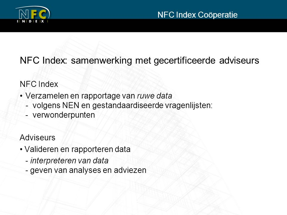 NFC Index: samenwerking met gecertificeerde adviseurs NFC Index Verzamelen en rapportage van ruwe data - volgens NEN en gestandaardiseerde vragenlijsten: - verwonderpunten Adviseurs Valideren en rapporteren data - interpreteren van data - geven van analyses en adviezen NFC Index Coöperatie