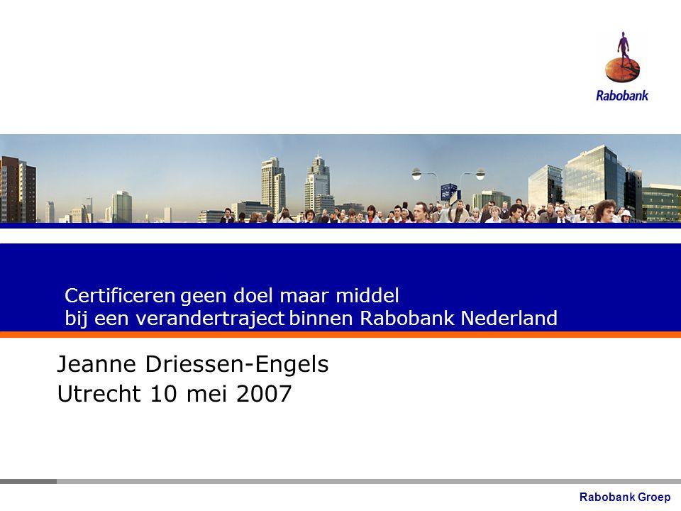 Rabobank Groep Certificeren geen doel maar middel bij een verandertraject binnen Rabobank Nederland Jeanne Driessen-Engels Utrecht 10 mei 2007