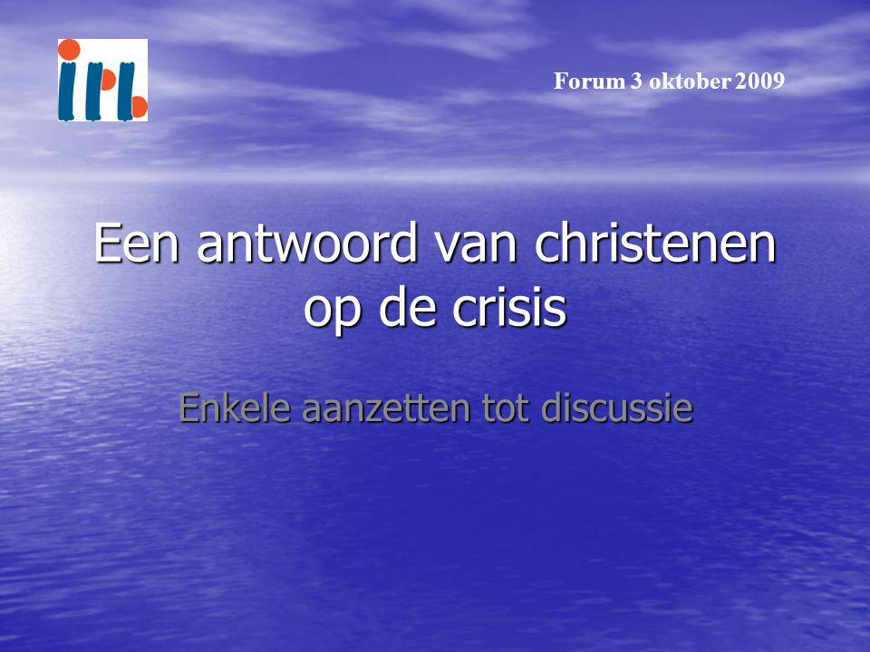 Een antwoord van christenen op de crisis Enkele aanzetten tot discussie Forum 3 oktober 2009