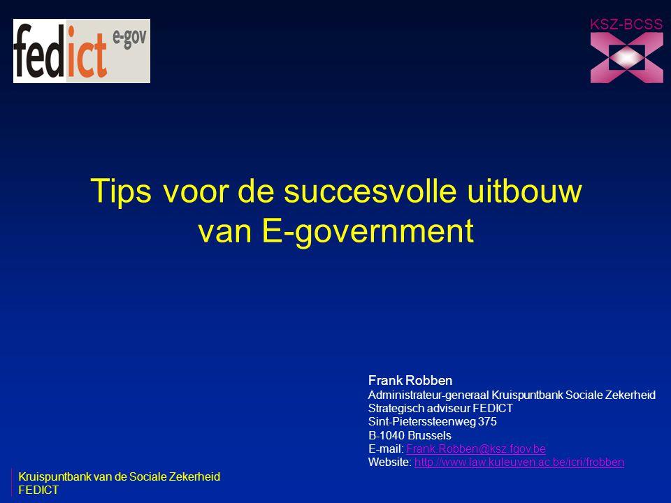 Tips voor de succesvolle uitbouw van E-government KSZ-BCSS Frank Robben Administrateur-generaal Kruispuntbank Sociale Zekerheid Strategisch adviseur FEDICT Sint-Pieterssteenweg 375 B-1040 Brussels E-mail: Frank.Robben@ksz.fgov.beFrank.Robben@ksz.fgov.be Website: http://www.law.kuleuven.ac.be/icri/frobbenhttp://www.law.kuleuven.ac.be/icri/frobben Kruispuntbank van de Sociale Zekerheid FEDICT