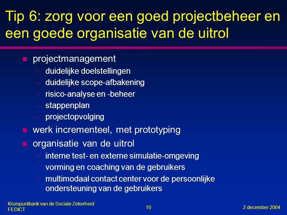 10 Kruispuntbank van de Sociale Zekerheid FEDICT 2 december 2004 Tip 6: zorg voor een goed projectbeheer en een goede organisatie van de uitrol n proj