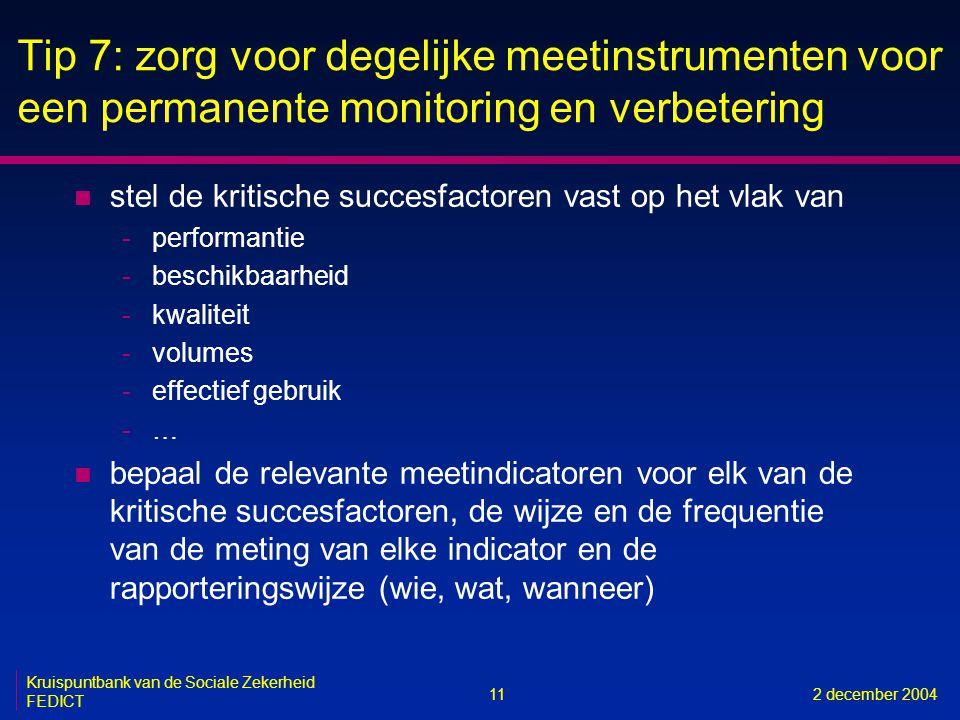 11 Kruispuntbank van de Sociale Zekerheid FEDICT 2 december 2004 Tip 7: zorg voor degelijke meetinstrumenten voor een permanente monitoring en verbetering n stel de kritische succesfactoren vast op het vlak van -performantie -beschikbaarheid -kwaliteit -volumes -effectief gebruik -… n bepaal de relevante meetindicatoren voor elk van de kritische succesfactoren, de wijze en de frequentie van de meting van elke indicator en de rapporteringswijze (wie, wat, wanneer)