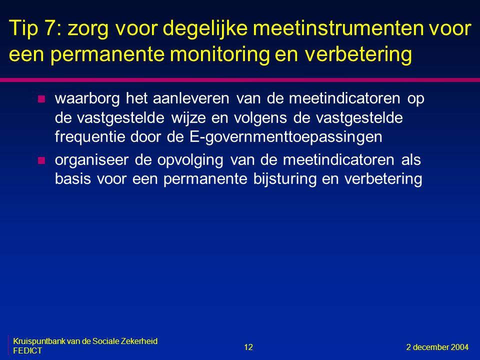 12 Kruispuntbank van de Sociale Zekerheid FEDICT 2 december 2004 Tip 7: zorg voor degelijke meetinstrumenten voor een permanente monitoring en verbete