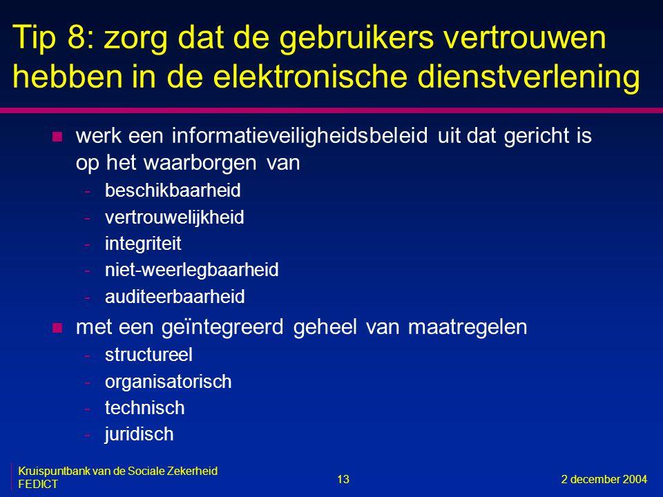 13 Kruispuntbank van de Sociale Zekerheid FEDICT 2 december 2004 Tip 8: zorg dat de gebruikers vertrouwen hebben in de elektronische dienstverlening n werk een informatieveiligheidsbeleid uit dat gericht is op het waarborgen van -beschikbaarheid -vertrouwelijkheid -integriteit -niet-weerlegbaarheid -auditeerbaarheid n met een geïntegreerd geheel van maatregelen -structureel -organisatorisch -technisch -juridisch