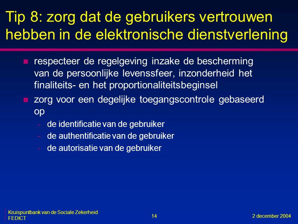 14 Kruispuntbank van de Sociale Zekerheid FEDICT 2 december 2004 Tip 8: zorg dat de gebruikers vertrouwen hebben in de elektronische dienstverlening n respecteer de regelgeving inzake de bescherming van de persoonlijke levenssfeer, inzonderheid het finaliteits- en het proportionaliteitsbeginsel n zorg voor een degelijke toegangscontrole gebaseerd op -de identificatie van de gebruiker -de authentificatie van de gebruiker -de autorisatie van de gebruiker