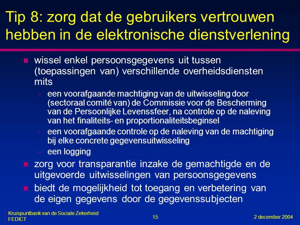 15 Kruispuntbank van de Sociale Zekerheid FEDICT 2 december 2004 Tip 8: zorg dat de gebruikers vertrouwen hebben in de elektronische dienstverlening n wissel enkel persoonsgegevens uit tussen (toepassingen van) verschillende overheidsdiensten mits -een voorafgaande machtiging van de uitwisseling door (sectoraal comité van) de Commissie voor de Bescherming van de Persoonlijke Levenssfeer, na controle op de naleving van het finaliteits- en proportionaliteitsbeginsel -een voorafgaande controle op de naleving van de machtiging bij elke concrete gegevensuitwisseling -een logging n zorg voor transparantie inzake de gemachtigde en de uitgevoerde uitwisselingen van persoonsgegevens n biedt de mogelijkheid tot toegang en verbetering van de eigen gegevens door de gegevenssubjecten