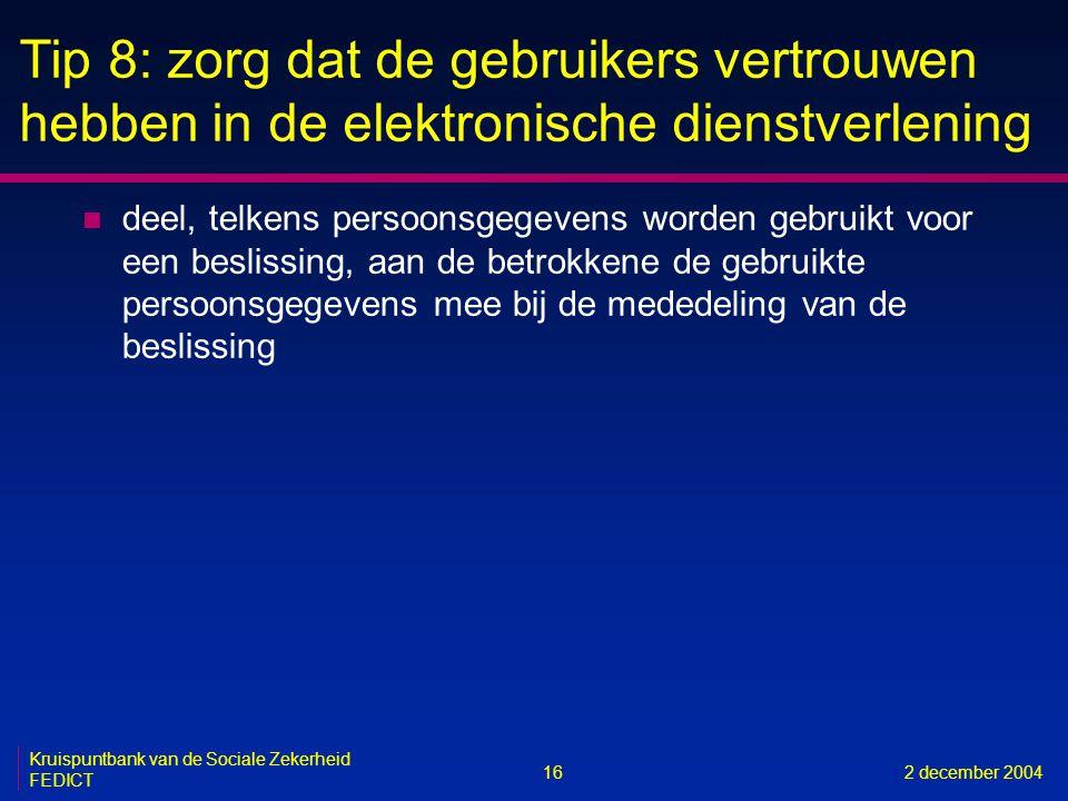 16 Kruispuntbank van de Sociale Zekerheid FEDICT 2 december 2004 Tip 8: zorg dat de gebruikers vertrouwen hebben in de elektronische dienstverlening n deel, telkens persoonsgegevens worden gebruikt voor een beslissing, aan de betrokkene de gebruikte persoonsgegevens mee bij de mededeling van de beslissing
