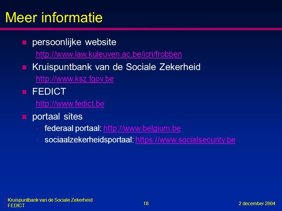 Meer informatie 18 Kruispuntbank van de Sociale Zekerheid FEDICT 2 december 2004 n persoonlijke website http://www.law.kuleuven.ac.be/icri/frobben n Kruispuntbank van de Sociale Zekerheid http://www.ksz.fgov.be n FEDICT http://www.fedict.be n portaal sites -federaal portaal: http://www.belgium.behttp://www.belgium.be -sociaalzekerheidsportaal: https://www.socialsecurity.behttps://www.socialsecurity.be