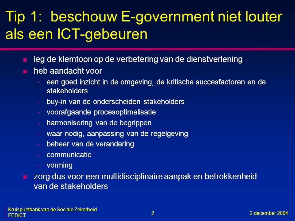 2 Kruispuntbank van de Sociale Zekerheid FEDICT 2 december 2004 Tip 1: beschouw E-government niet louter als een ICT-gebeuren n leg de klemtoon op de verbetering van de dienstverlening n heb aandacht voor -een goed inzicht in de omgeving, de kritische succesfactoren en de stakeholders -buy-in van de onderscheiden stakeholders -voorafgaande procesoptimalisatie -harmonisering van de begrippen -waar nodig, aanpassing van de regelgeving -beheer van de verandering -communicatie -vorming n zorg dus voor een multidisciplinaire aanpak en betrokkenheid van de stakeholders