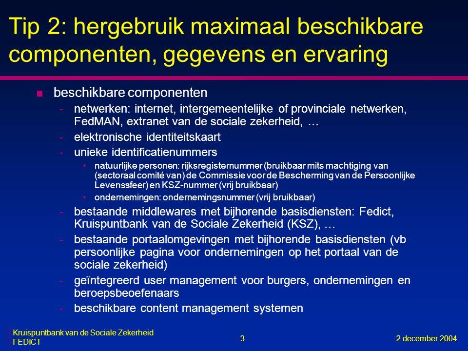 3 Kruispuntbank van de Sociale Zekerheid FEDICT 2 december 2004 Tip 2: hergebruik maximaal beschikbare componenten, gegevens en ervaring n beschikbare