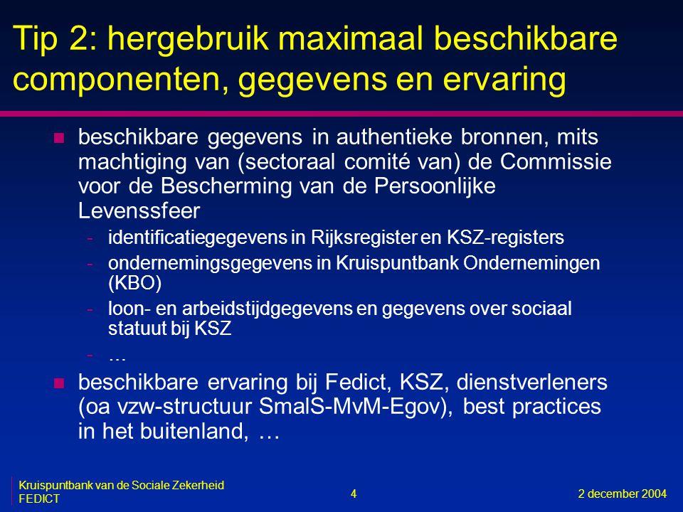 4 Kruispuntbank van de Sociale Zekerheid FEDICT 2 december 2004 Tip 2: hergebruik maximaal beschikbare componenten, gegevens en ervaring n beschikbare