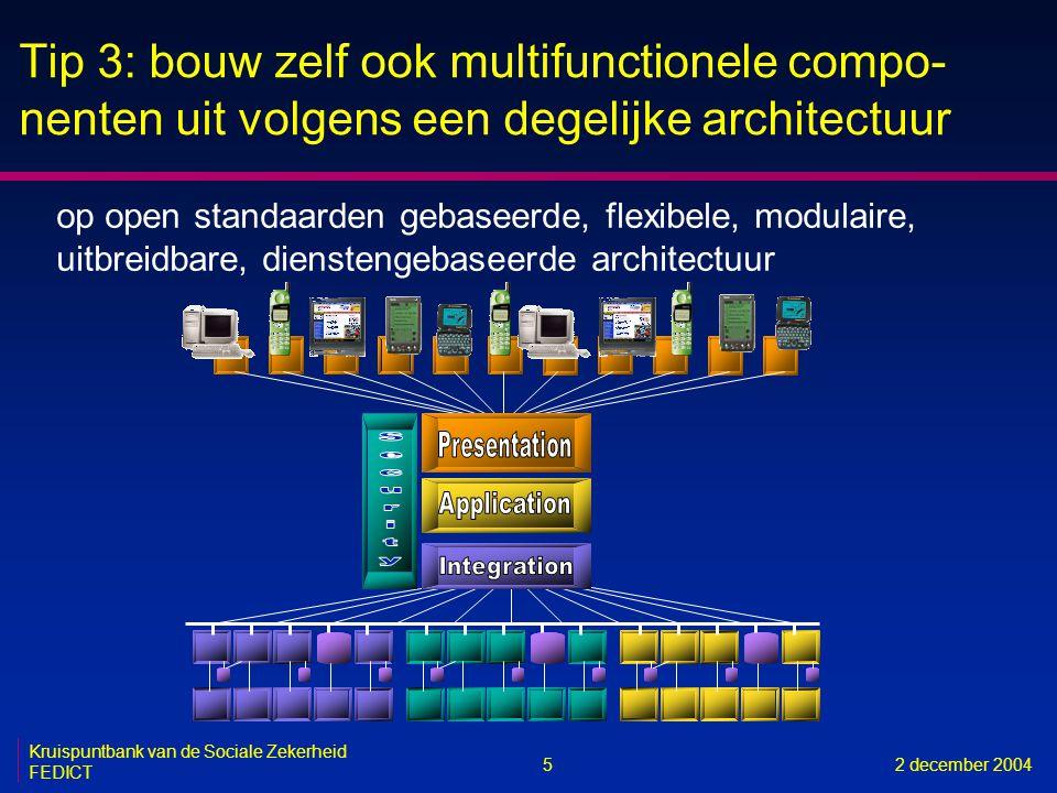 5 Kruispuntbank van de Sociale Zekerheid FEDICT 2 december 2004 Tip 3: bouw zelf ook multifunctionele compo- nenten uit volgens een degelijke architectuur op open standaarden gebaseerde, flexibele, modulaire, uitbreidbare, dienstengebaseerde architectuur
