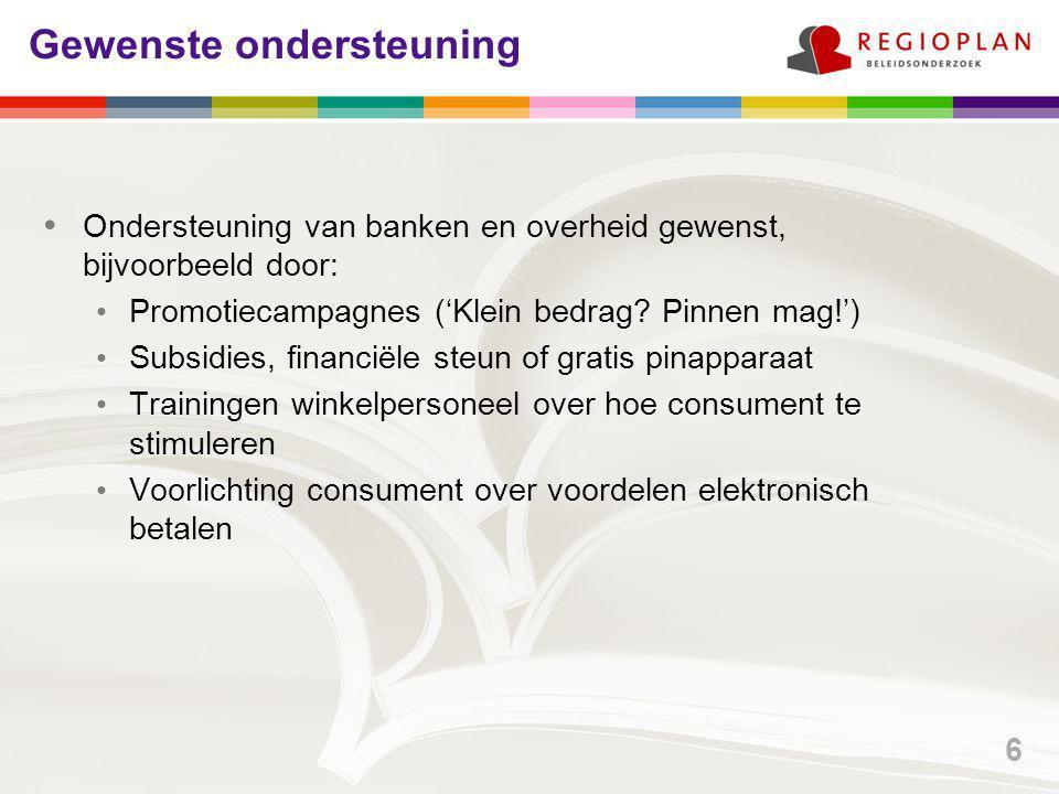 Gewenste ondersteuning Ondersteuning van banken en overheid gewenst, bijvoorbeeld door: Promotiecampagnes ('Klein bedrag? Pinnen mag!') Subsidies, fin