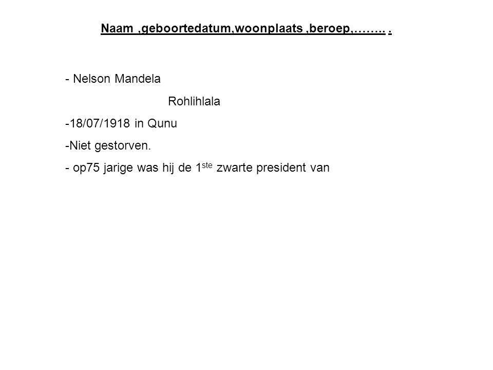 Naam,geboortedatum,woonplaats,beroep,……... - Nelson Mandela Rohlihlala -18/07/1918 in Qunu -Niet gestorven. - op75 jarige was hij de 1 ste zwarte pres