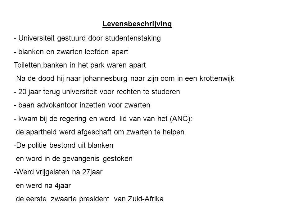 Levensbeschrijving - Universiteit gestuurd door studentenstaking - blanken en zwarten leefden apart Toiletten,banken in het park waren apart -Na de dood hij naar johannesburg naar zijn oom in een krottenwijk - 20 jaar terug universiteit voor rechten te studeren - baan advokantoor inzetten voor zwarten - kwam bij de regering en werd lid van van het (ANC): de apartheid werd afgeschaft om zwarten te helpen -De politie bestond uit blanken en word in de gevangenis gestoken -Werd vrijgelaten na 27jaar en werd na 4jaar de eerste zwaarte president van Zuid-Afrika