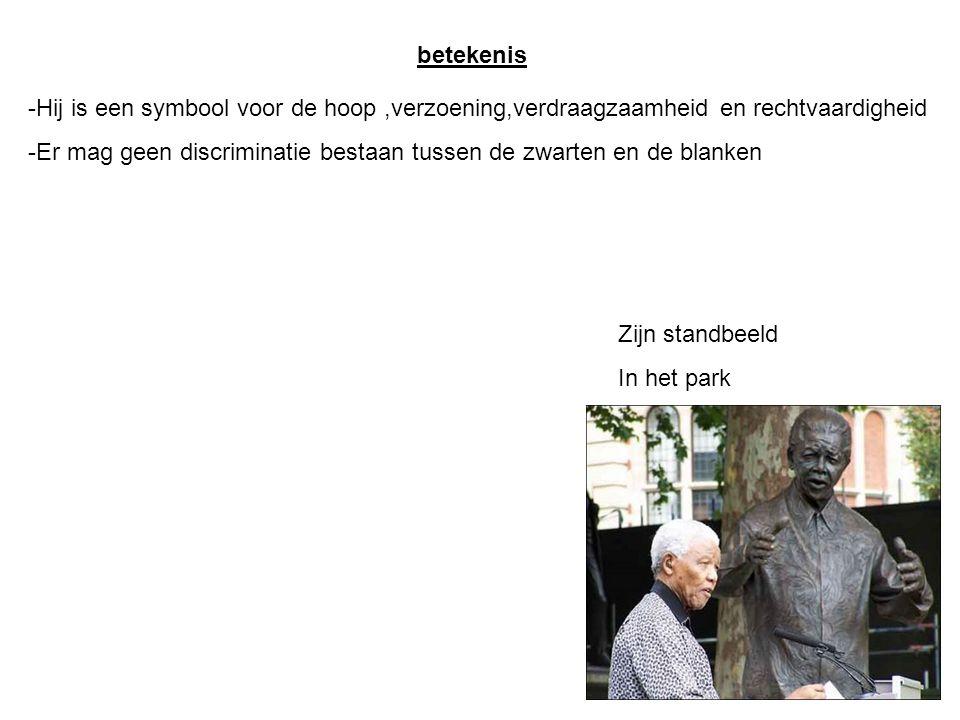 betekenis -Hij is een symbool voor de hoop,verzoening,verdraagzaamheid en rechtvaardigheid -Er mag geen discriminatie bestaan tussen de zwarten en de blanken Zijn standbeeld In het park