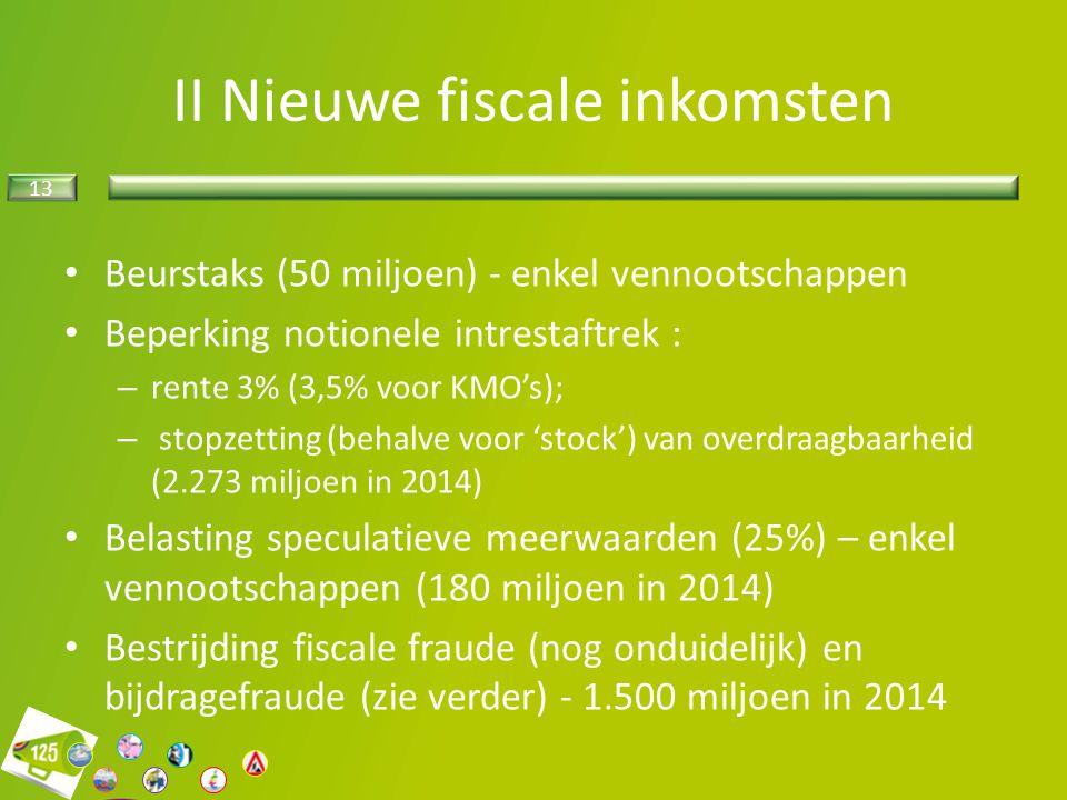 13 II Nieuwe fiscale inkomsten Beurstaks (50 miljoen) - enkel vennootschappen Beperking notionele intrestaftrek : – rente 3% (3,5% voor KMO's); – stop