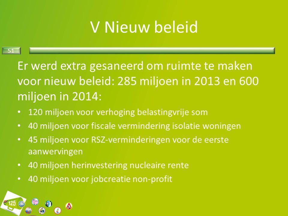 51 V Nieuw beleid Er werd extra gesaneerd om ruimte te maken voor nieuw beleid: 285 miljoen in 2013 en 600 miljoen in 2014: 120 miljoen voor verhoging
