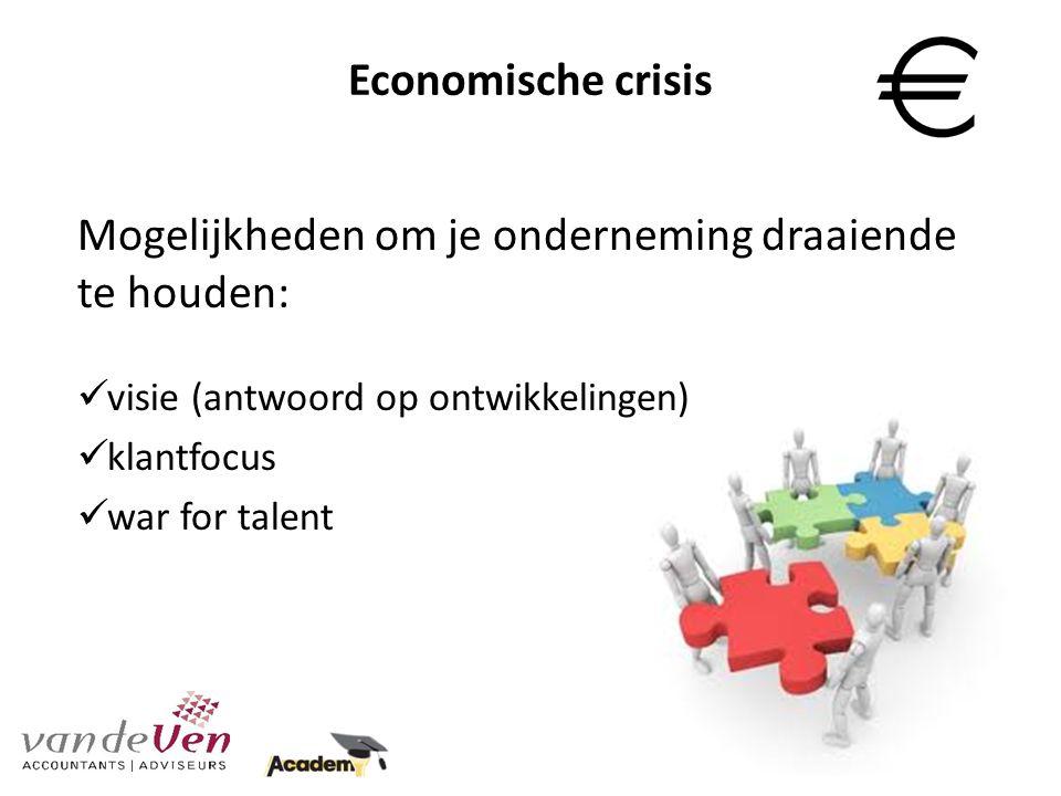 Economische crisis Mogelijkheden om je onderneming draaiende te houden: visie (antwoord op ontwikkelingen) klantfocus war for talent