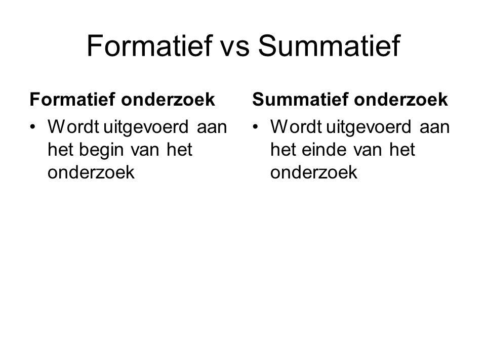 Formatief vs Summatief Formatief onderzoek Wordt uitgevoerd aan het begin van het onderzoek Summatief onderzoek Wordt uitgevoerd aan het einde van het onderzoek