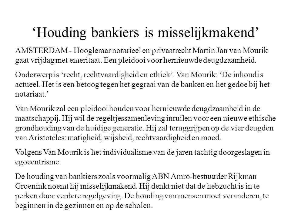 'Houding bankiers is misselijkmakend' AMSTERDAM - Hoogleraar notarieel en privaatrecht Martin Jan van Mourik gaat vrijdag met emeritaat. Een pleidooi