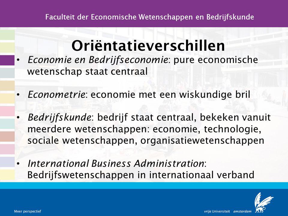 Oriëntatieverschillen Economie en Bedrijfseconomie: pure economische wetenschap staat centraal Econometrie: economie met een wiskundige bril Bedrijfsk