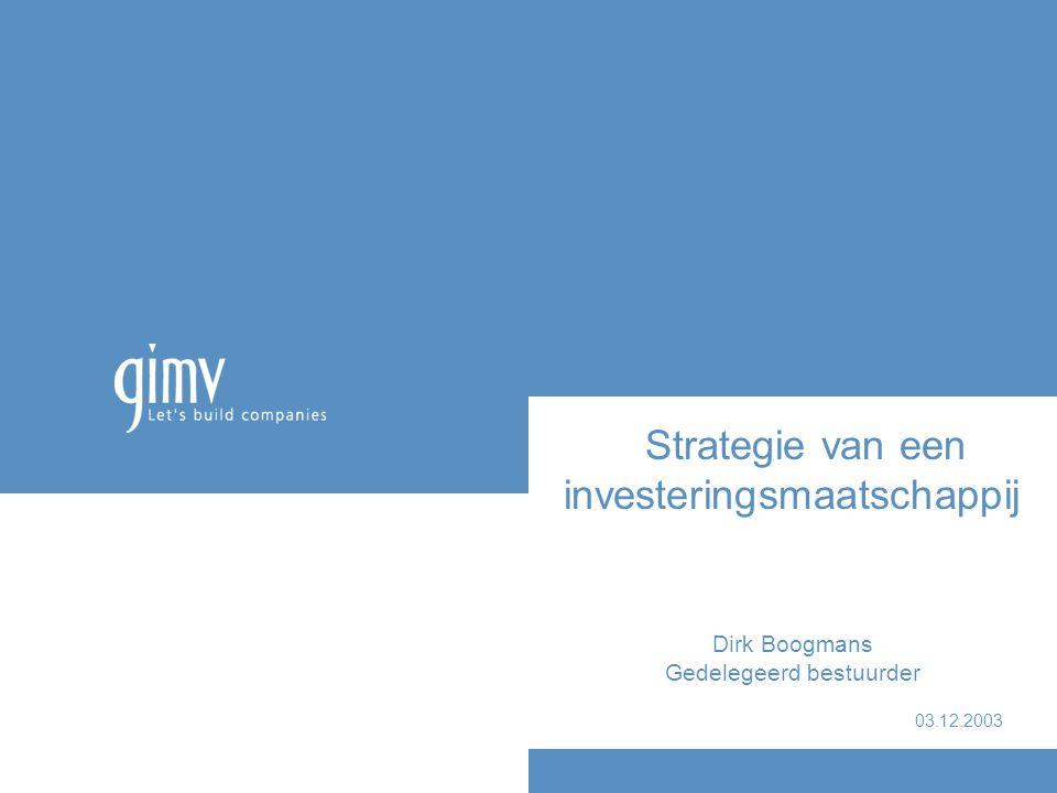 Strategie van een investeringsmaatschappij Dirk Boogmans Gedelegeerd bestuurder 03.12.2003