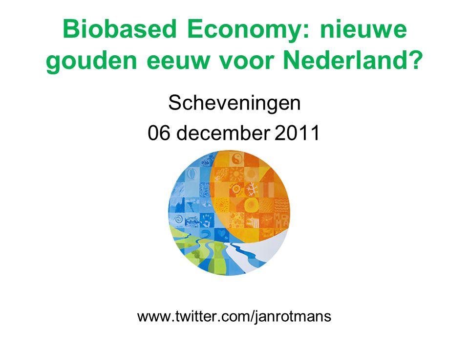 Biobased Economy: nieuwe gouden eeuw voor Nederland? Scheveningen 06 december 2011 www.twitter.com/janrotmans