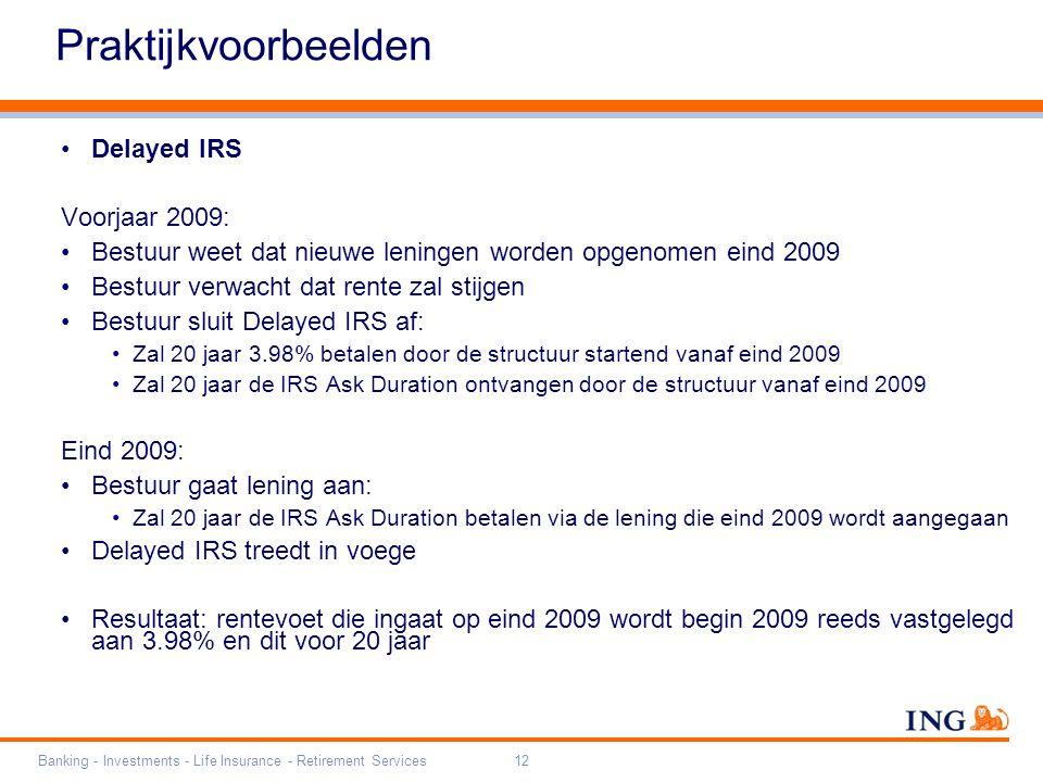 Do not put content on the brand signature area Orange RGB= 255,102,000 Light blue RGB= 180,195,225 Dark blue RGB= 000,000,102 Grey RGB= 150,150,150 ING colour balance Guideline www.ing-presentations.intranet Banking - Investments - Life Insurance - Retirement Services12 Praktijkvoorbeelden Delayed IRS Voorjaar 2009: Bestuur weet dat nieuwe leningen worden opgenomen eind 2009 Bestuur verwacht dat rente zal stijgen Bestuur sluit Delayed IRS af: Zal 20 jaar 3.98% betalen door de structuur startend vanaf eind 2009 Zal 20 jaar de IRS Ask Duration ontvangen door de structuur vanaf eind 2009 Eind 2009: Bestuur gaat lening aan: Zal 20 jaar de IRS Ask Duration betalen via de lening die eind 2009 wordt aangegaan Delayed IRS treedt in voege Resultaat: rentevoet die ingaat op eind 2009 wordt begin 2009 reeds vastgelegd aan 3.98% en dit voor 20 jaar