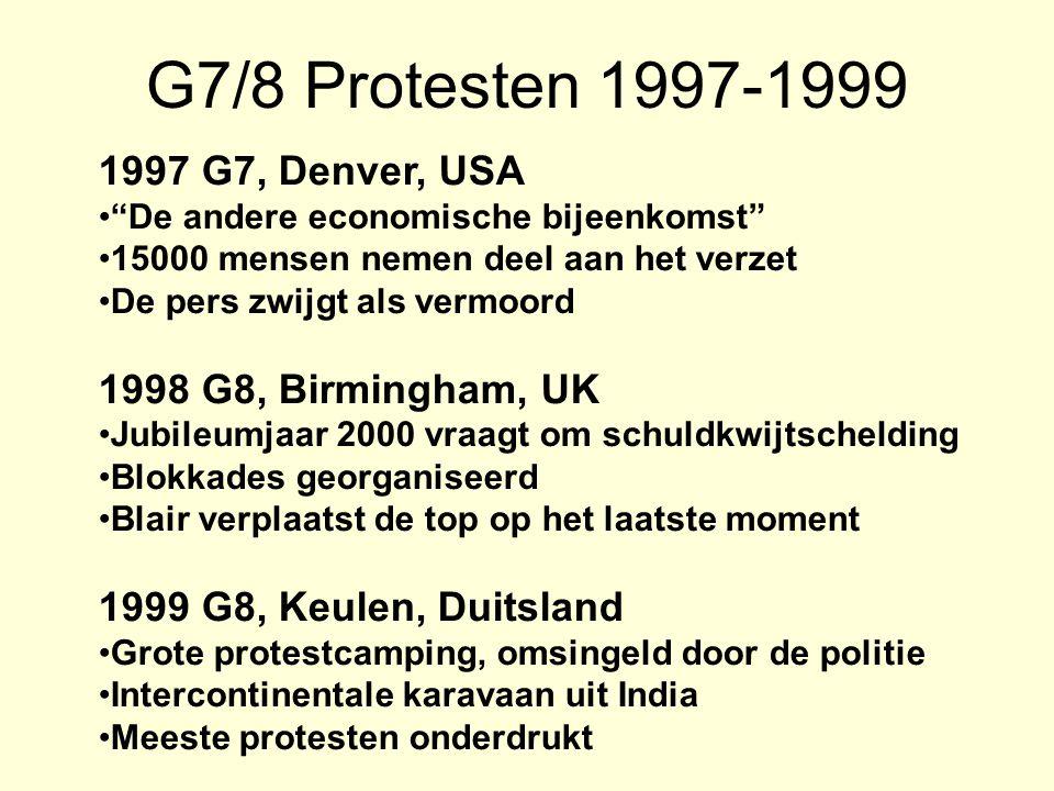 G7/8 Protesten 1997-1999 1997 G7, Denver, USA De andere economische bijeenkomst 15000 mensen nemen deel aan het verzet De pers zwijgt als vermoord 1998 G8, Birmingham, UK Jubileumjaar 2000 vraagt om schuldkwijtschelding Blokkades georganiseerd Blair verplaatst de top op het laatste moment 1999 G8, Keulen, Duitsland Grote protestcamping, omsingeld door de politie Intercontinentale karavaan uit India Meeste protesten onderdrukt